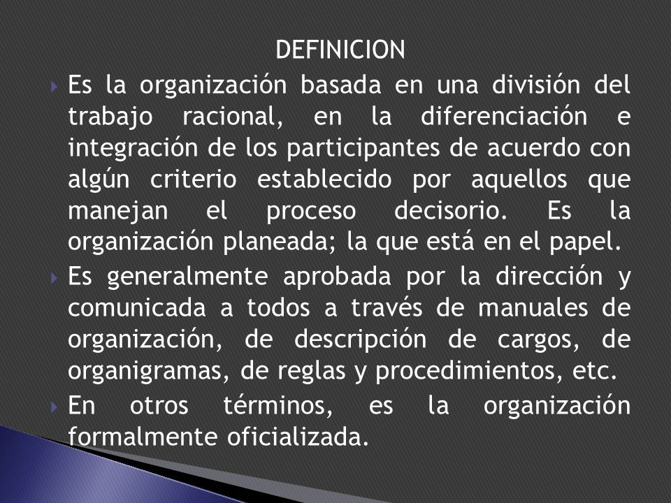 DEFINICION Es la organización basada en una división del trabajo racional, en la diferenciación e integración de los participantes de acuerdo con algún criterio establecido por aquellos que manejan el proceso decisorio.