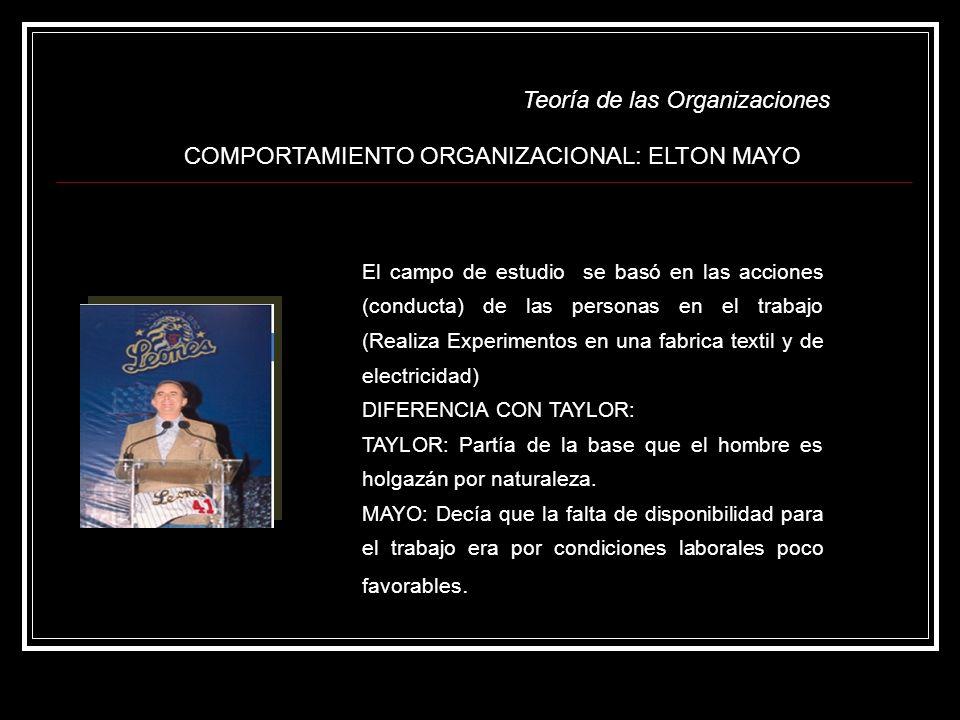 Teoría de las Organizaciones COMPORTAMIENTO ORGANIZACIONAL: ELTON MAYO El campo de estudio se basó en las acciones (conducta) de las personas en el tr