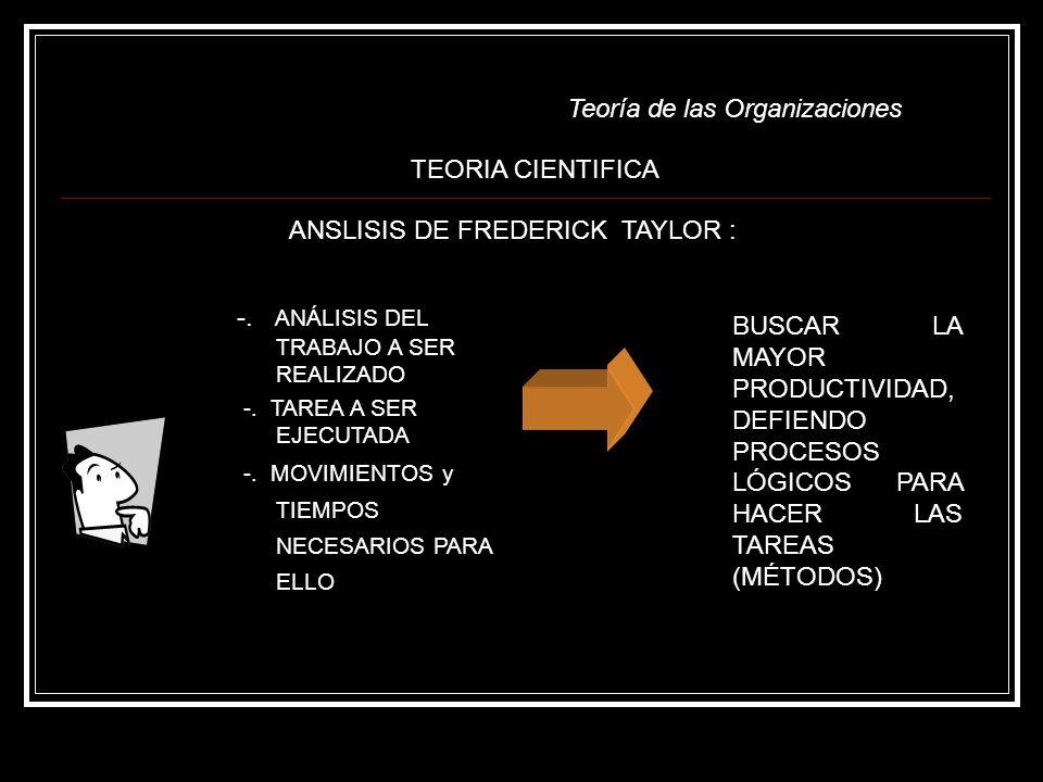 Teoría de las Organizaciones -. ANÁLISIS DEL TRABAJO A SER REALIZADO -. TAREA A SER EJECUTADA -. MOVIMIENTOS y TIEMPOS NECESARIOS PARA ELLO ANSLISIS D