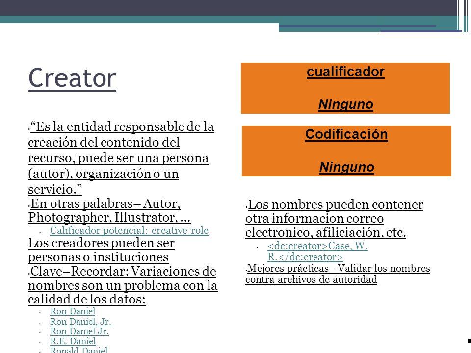 Creator Es la entidad responsable de la creación del contenido del recurso, puede ser una persona (autor), organización o un servicio. En otras palabr