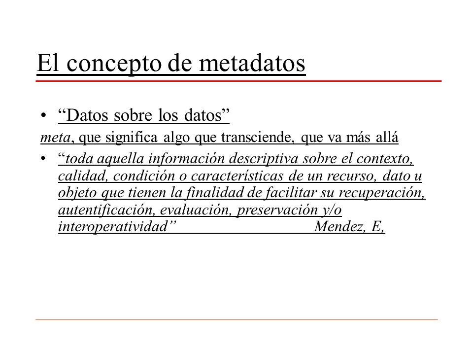 El concepto de metadatos Datos sobre los datos meta, que significa algo que transciende, que va más allá toda aquella información descriptiva sobre el