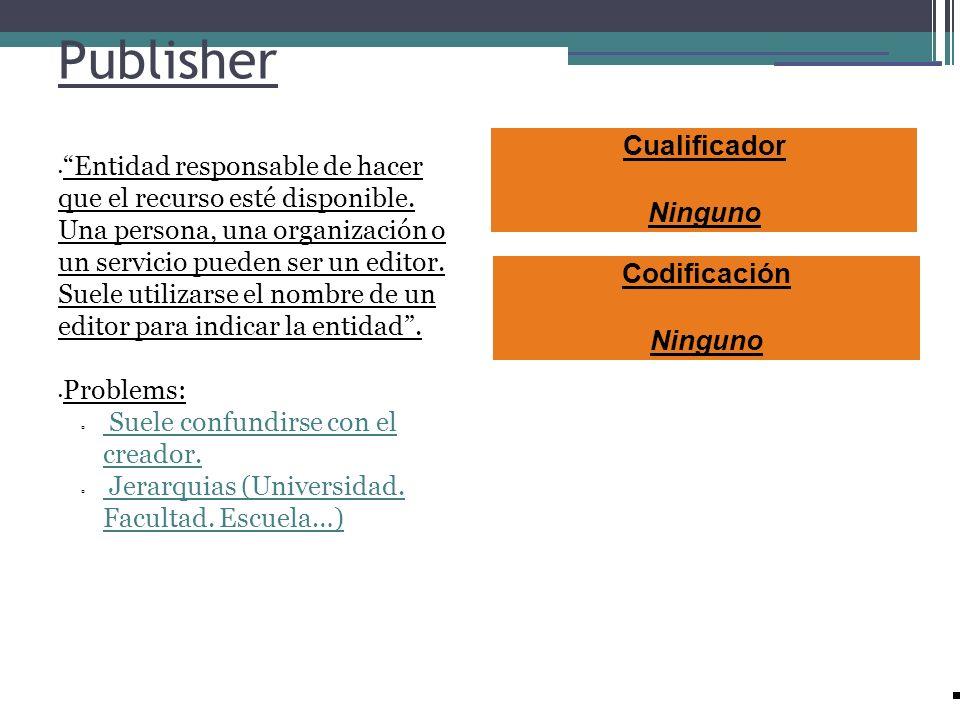 Publisher Entidad responsable de hacer que el recurso esté disponible. Una persona, una organización o un servicio pueden ser un editor. Suele utiliza