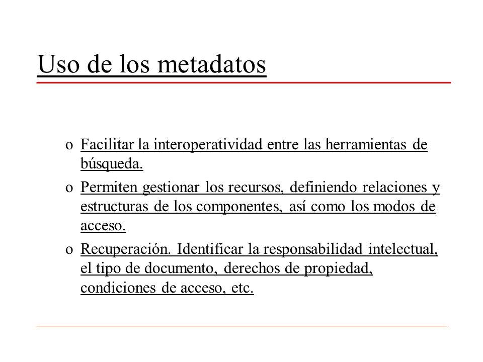 Uso de los metadatos oFacilitar la interoperatividad entre las herramientas de búsqueda. oPermiten gestionar los recursos, definiendo relaciones y est
