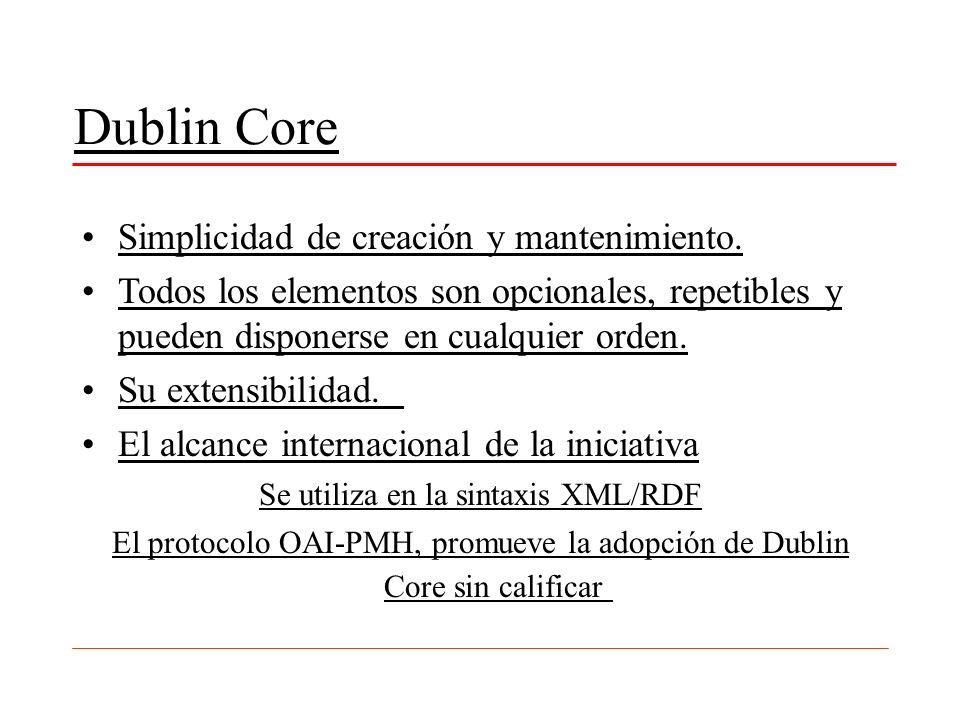 Dublin Core Simplicidad de creación y mantenimiento. Todos los elementos son opcionales, repetibles y pueden disponerse en cualquier orden. Su extensi