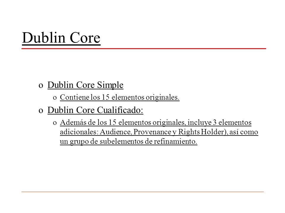Dublin Core oDublin Core Simple oContiene los 15 elementos originales. oDublin Core Cualificado: oAdemás de los 15 elementos originales, incluye 3 ele