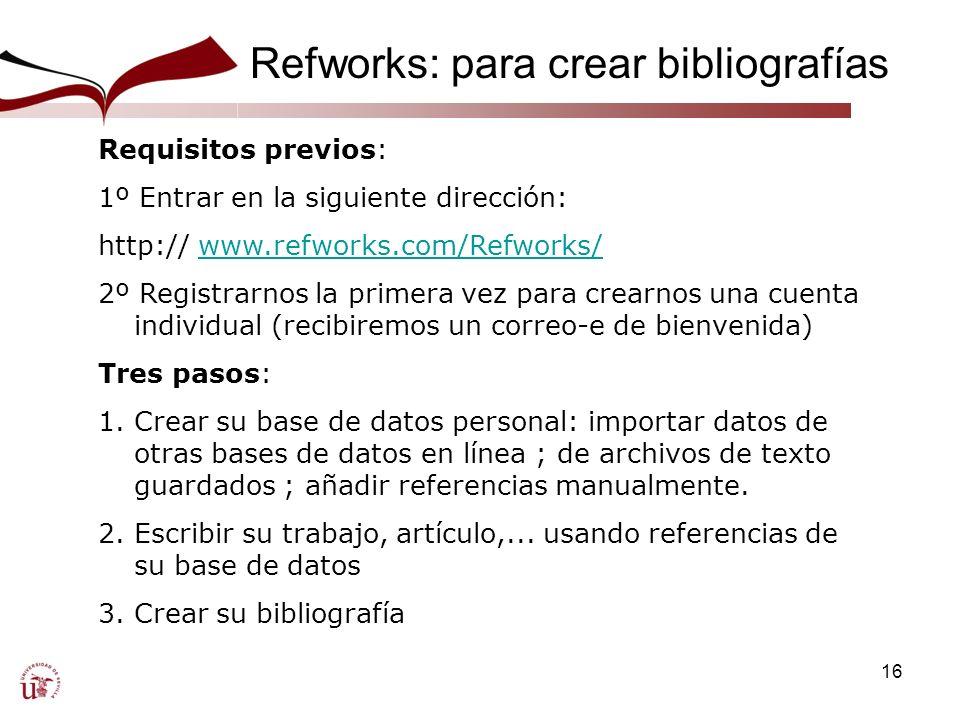 16 Refworks: para crear bibliografías Una Requisitos previos: 1º Entrar en la siguiente dirección: http:// www.refworks.com/Refworks/www.refworks.com/Refworks/ 2º Registrarnos la primera vez para crearnos una cuenta individual (recibiremos un correo-e de bienvenida) Tres pasos: 1.Crear su base de datos personal: importar datos de otras bases de datos en línea ; de archivos de texto guardados ; añadir referencias manualmente.