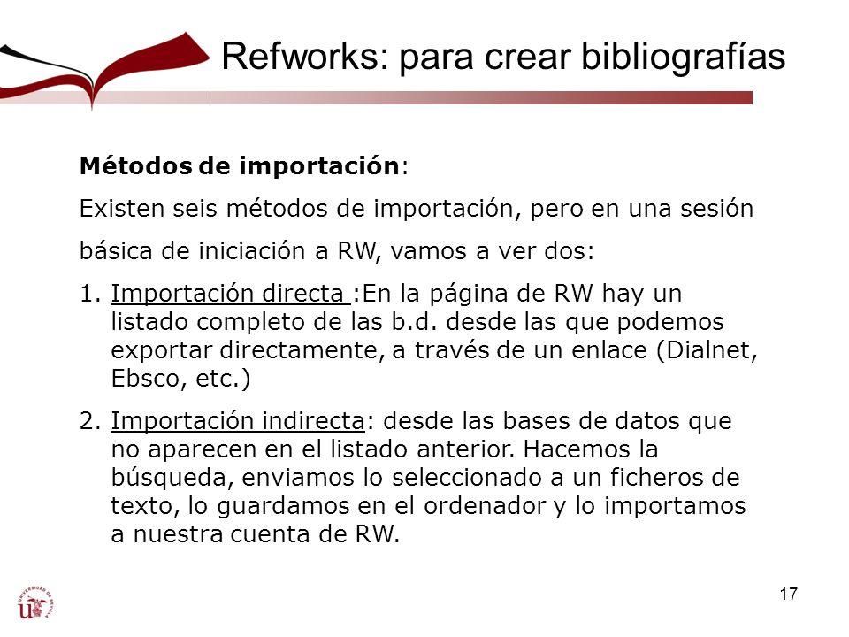 17 Refworks: para crear bibliografías Una Métodos de importación: Existen seis métodos de importación, pero en una sesión básica de iniciación a RW, vamos a ver dos: 1.Importación directa :En la página de RW hay un listado completo de las b.d.