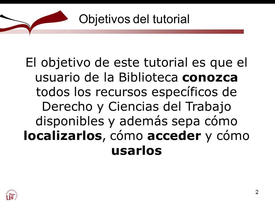 2 Objetivos del tutorial El objetivo de este tutorial es que el usuario de la Biblioteca conozca todos los recursos específicos de Derecho y Ciencias del Trabajo disponibles y además sepa cómo localizarlos, cómo acceder y cómo usarlos