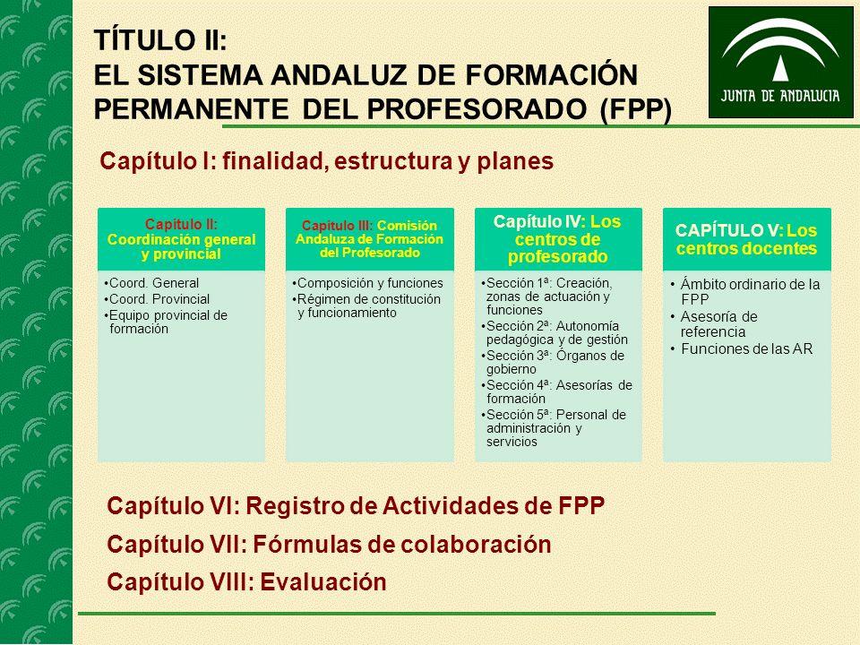 TÍTULO II: EL SISTEMA ANDALUZ DE FORMACIÓN PERMANENTE DEL PROFESORADO (FPP) Capítulo I: finalidad, estructura y planes Capítulo II: Coordinación gener