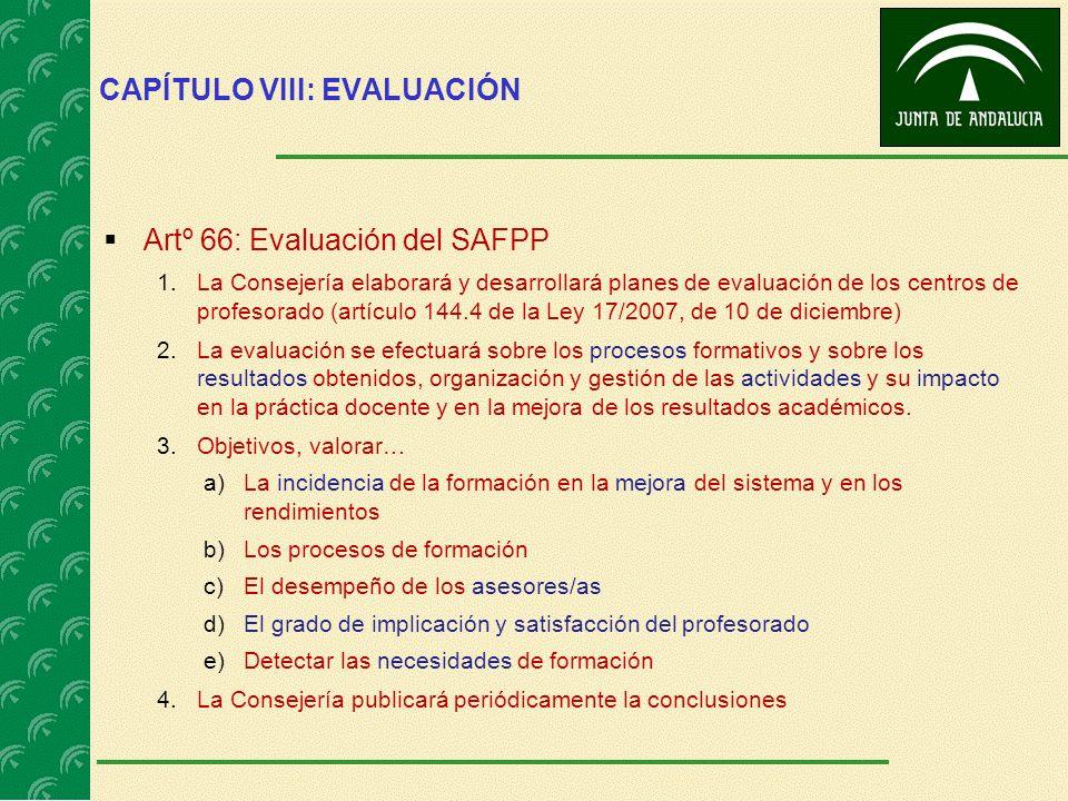 CAPÍTULO VIII: EVALUACIÓN Artº 66: Evaluación del SAFPP 1.La Consejería elaborará y desarrollará planes de evaluación de los centros de profesorado (a