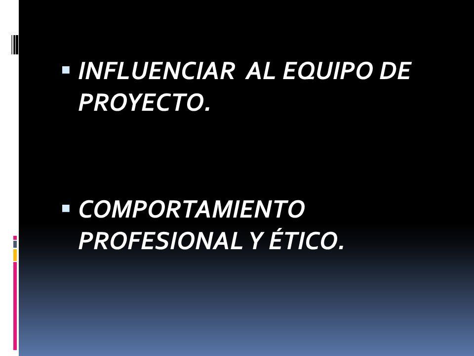 INFLUENCIAR AL EQUIPO DE PROYECTO. COMPORTAMIENTO PROFESIONAL Y ÉTICO.