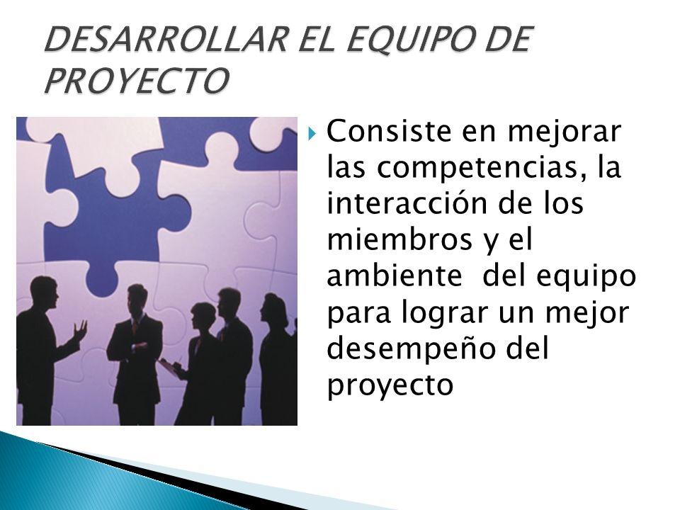 Consiste en mejorar las competencias, la interacción de los miembros y el ambiente del equipo para lograr un mejor desempeño del proyecto