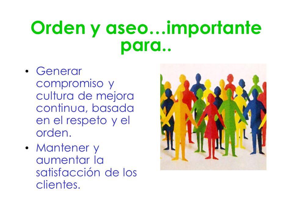 Orden y aseo…importante para.. Generar compromiso y cultura de mejora continua, basada en el respeto y el orden. Mantener y aumentar la satisfacción d
