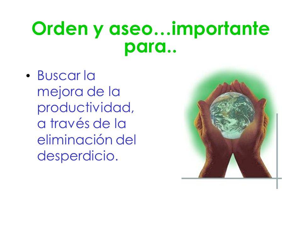Orden y aseo…importante para.. Buscar la mejora de la productividad, a través de la eliminación del desperdicio.