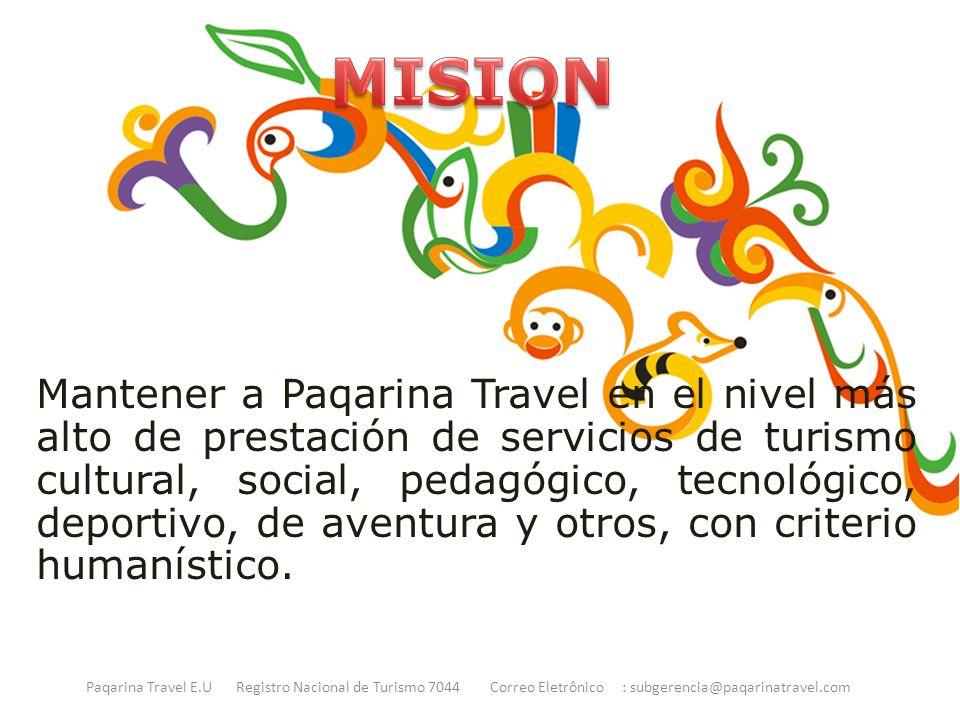 Mantener a Paqarina Travel en el nivel más alto de prestación de servicios de turismo cultural, social, pedagógico, tecnológico, deportivo, de aventura y otros, con criterio humanístico.