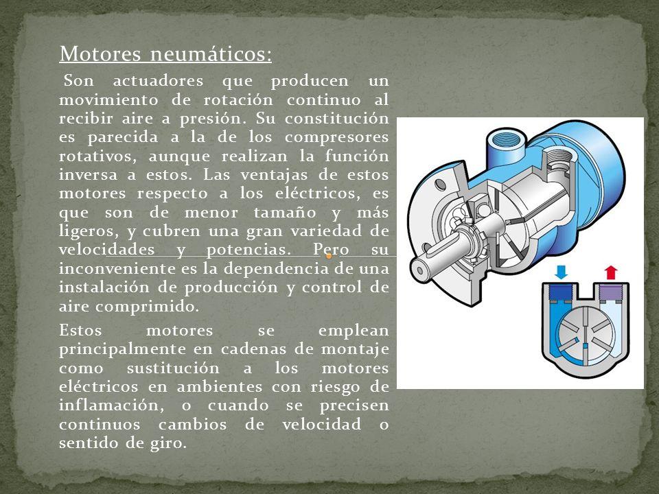 Motores neumáticos: Son actuadores que producen un movimiento de rotación continuo al recibir aire a presión. Su constitución es parecida a la de los