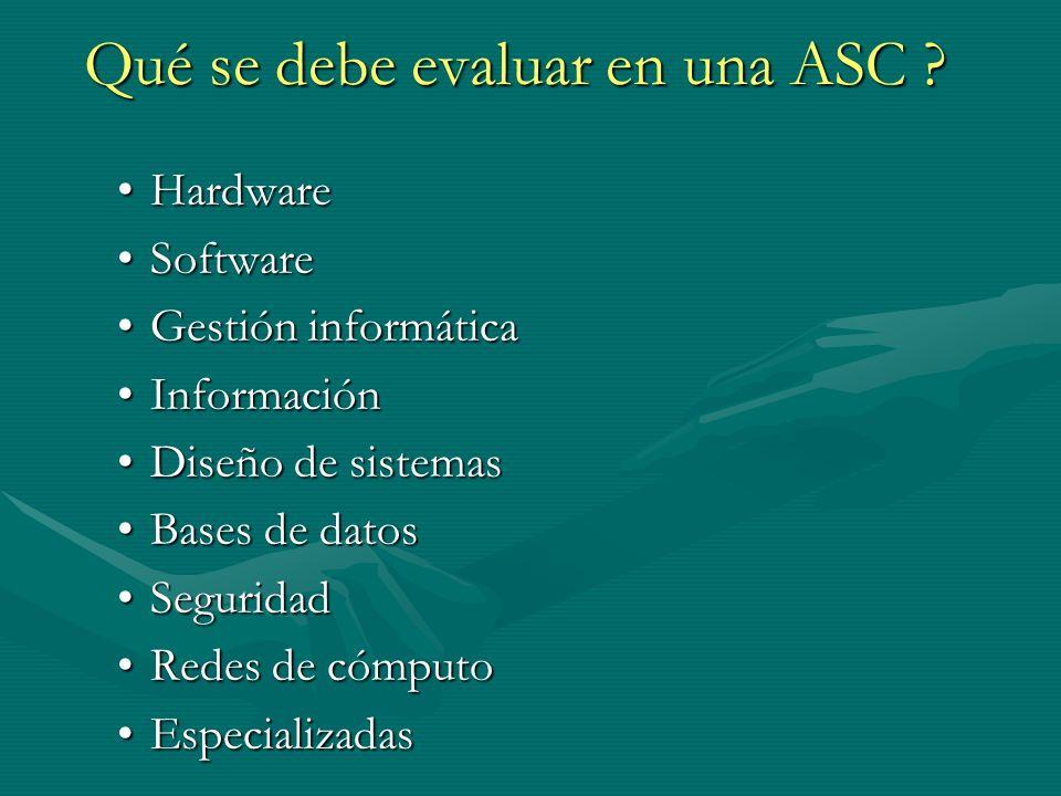 Qué se debe evaluar en una ASC ? HardwareHardware SoftwareSoftware Gestión informáticaGestión informática InformaciónInformación Diseño de sistemasDis