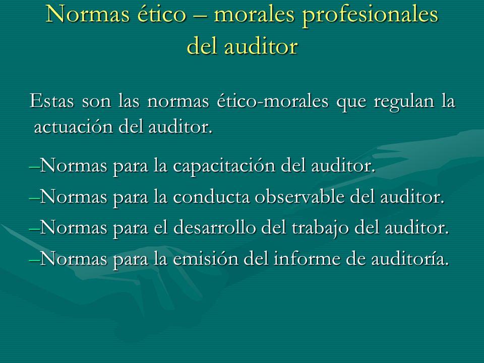 Normas ético – morales profesionales del auditor Estas son las normas ético-morales que regulan la actuación del auditor. –Normas para la capacitación
