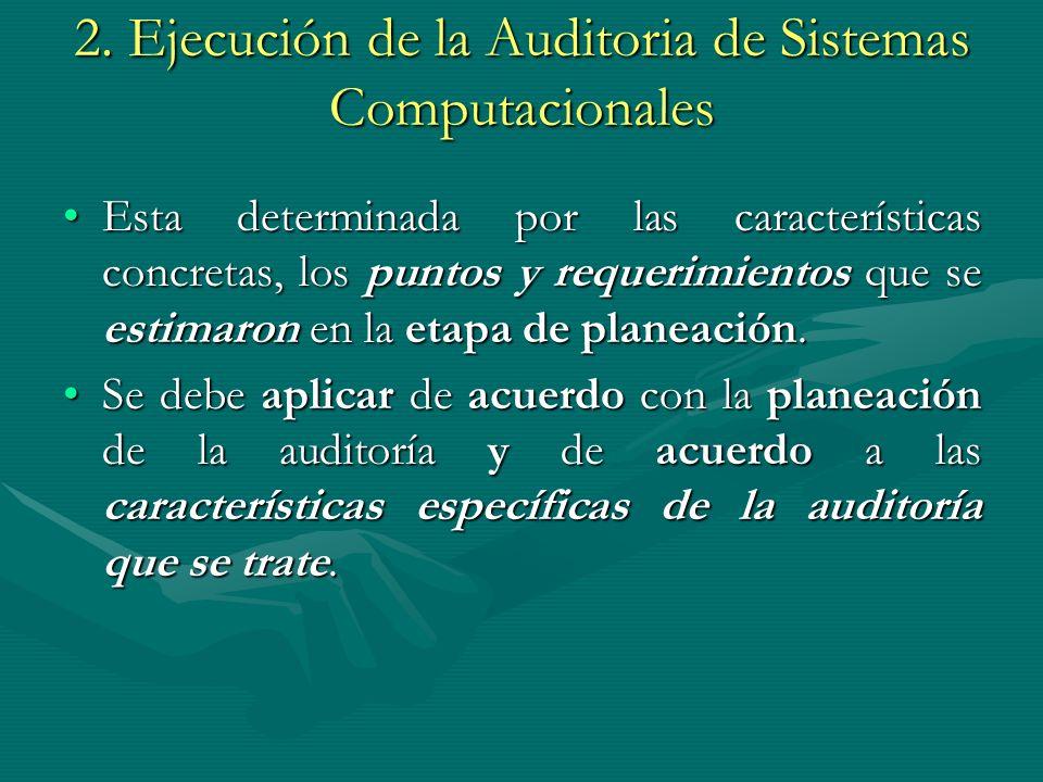 2. Ejecución de la Auditoria de Sistemas Computacionales Esta determinada por las características concretas, los puntos y requerimientos que se estima