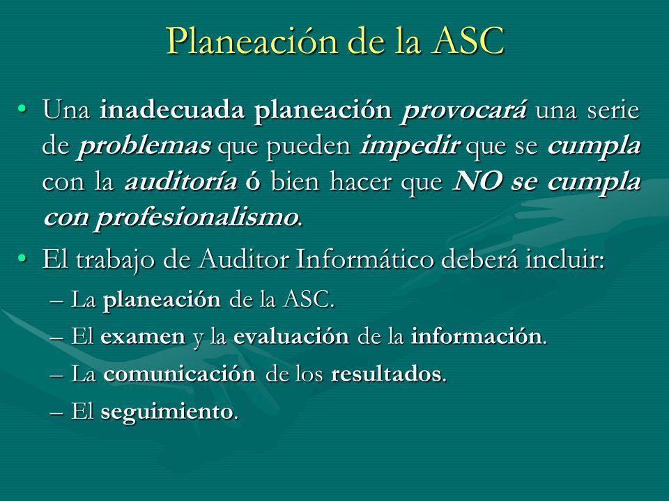 Planeación de la ASC Una inadecuada planeación provocará una serie de problemas que pueden impedir que se cumpla con la auditoría ó bien hacer que NO