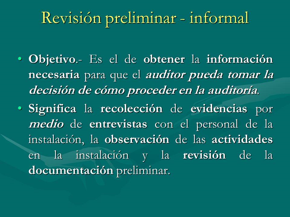 Revisión preliminar - informal Objetivo.- Es el de obtener la información necesaria para que el auditor pueda tomar la decisión de cómo proceder en la