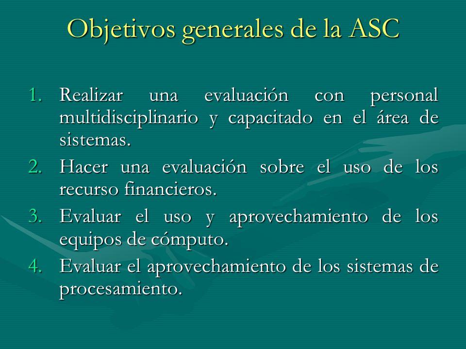 Objetivos generales de la ASC 1.Realizar una evaluación con personal multidisciplinario y capacitado en el área de sistemas. 2.Hacer una evaluación so