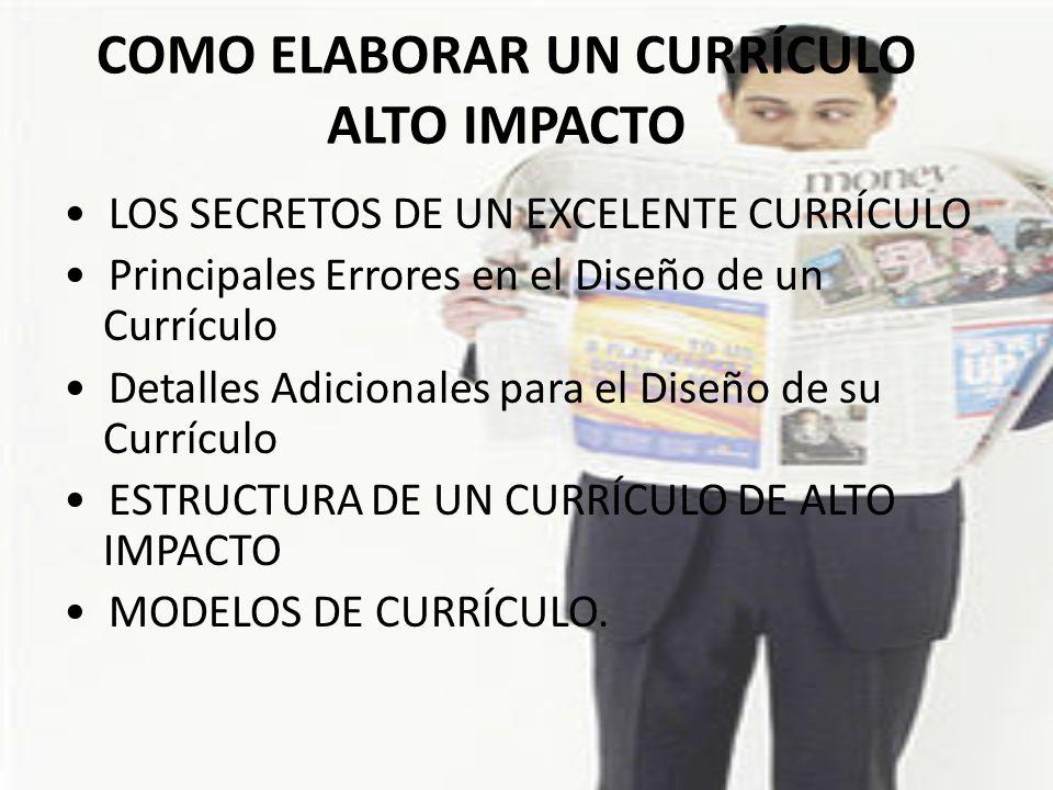 COMO ELABORAR UN CURRÍCULO ALTO IMPACTO LOS SECRETOS DE UN EXCELENTE CURRÍCULO Principales Errores en el Diseño de un Currículo Detalles Adicionales p