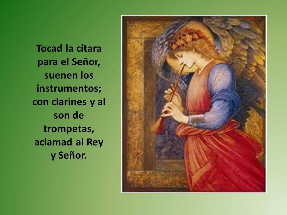 Tocad la cítara para el Señor, suenen los instrumentos; con clarines y al son de trompetas, aclamad al Rey y Señor.