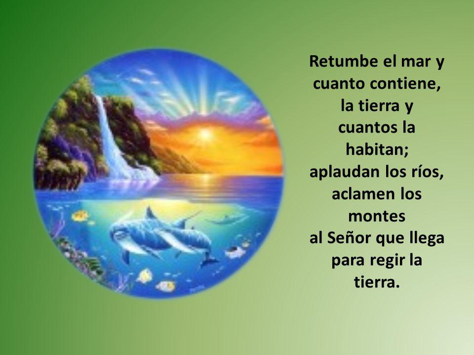Retumbe el mar y cuanto contiene, la tierra y cuantos la habitan; aplaudan los ríos, aclamen los montes al Señor que llega para regir la tierra.