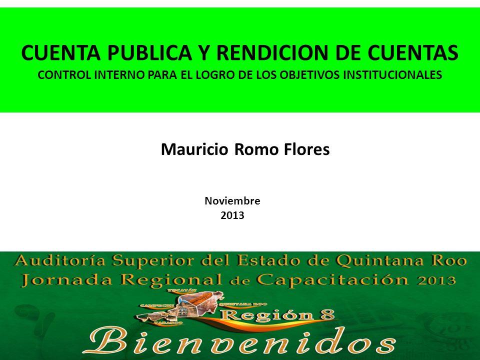 Noviembre 2013 CUENTA PUBLICA Y RENDICION DE CUENTAS CONTROL INTERNO PARA EL LOGRO DE LOS OBJETIVOS INSTITUCIONALES Mauricio Romo Flores