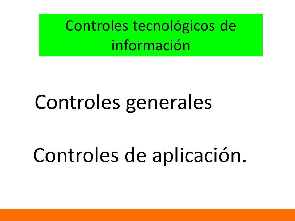 Controles generales Controles de aplicación. Controles tecnológicos de información