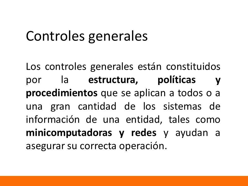 Controles generales Los controles generales están constituidos por la estructura, políticas y procedimientos que se aplican a todos o a una gran cantidad de los sistemas de información de una entidad, tales como minicomputadoras y redes y ayudan a asegurar su correcta operación.