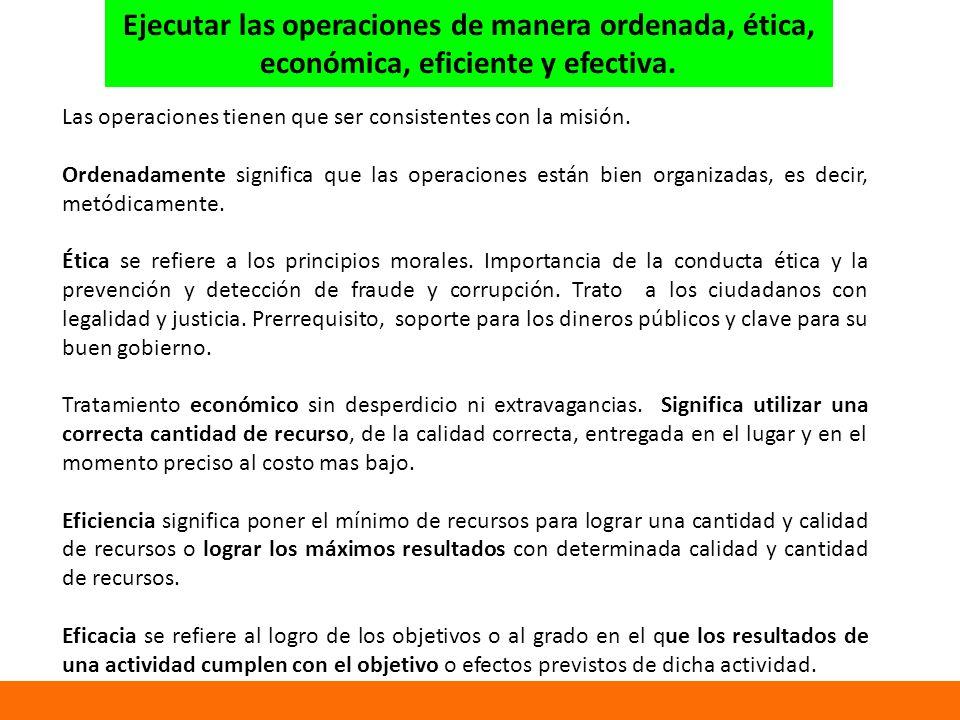 Ejecutar las operaciones de manera ordenada, ética, económica, eficiente y efectiva.