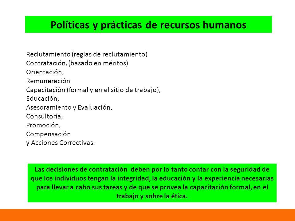 Políticas y prácticas de recursos humanos Reclutamiento (reglas de reclutamiento) Contratación, (basado en méritos) Orientación, Remuneración Capacitación (formal y en el sitio de trabajo), Educación, Asesoramiento y Evaluación, Consultoría, Promoción, Compensación y Acciones Correctivas.