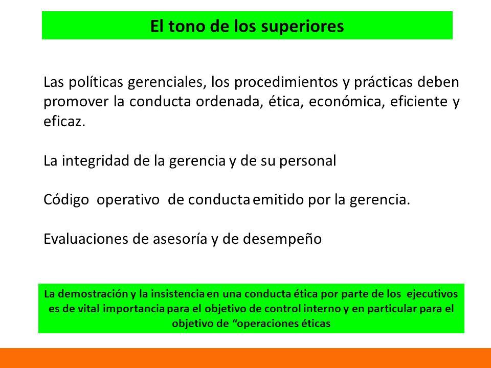 El tono de los superiores Las políticas gerenciales, los procedimientos y prácticas deben promover la conducta ordenada, ética, económica, eficiente y eficaz.