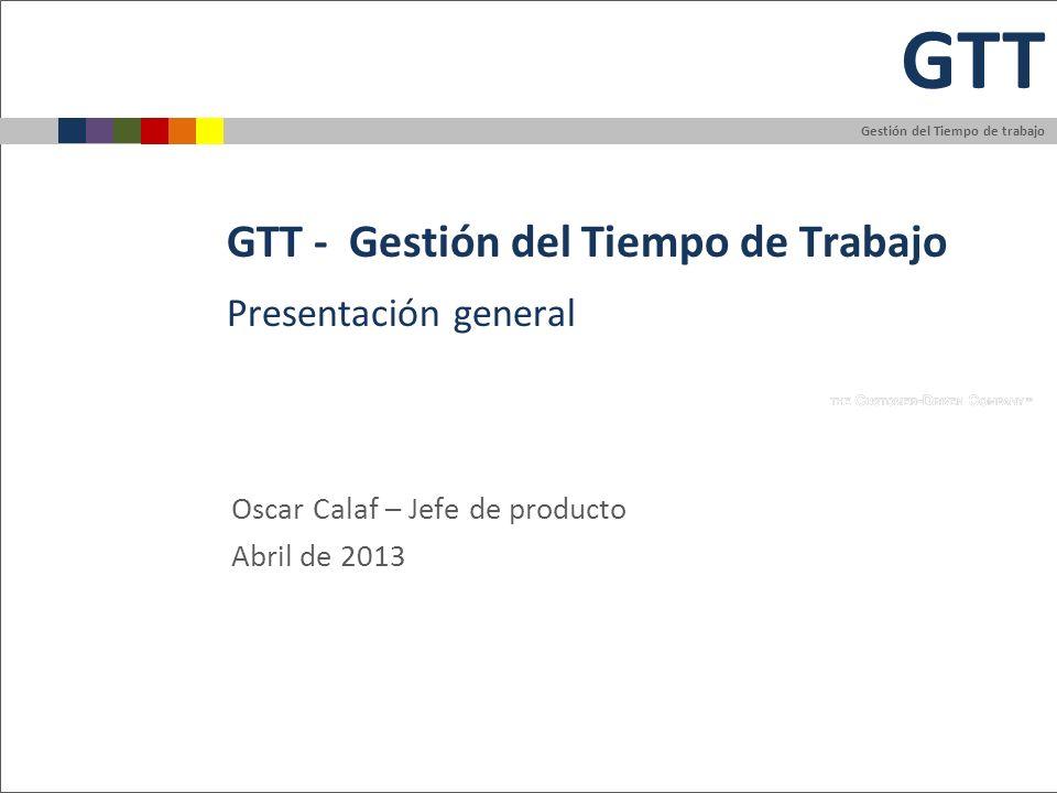 Gestión del Tiempo de trabajo GTT GTT - Gestión del Tiempo de Trabajo Oscar Calaf – Jefe de producto Abril de 2013 Presentación general