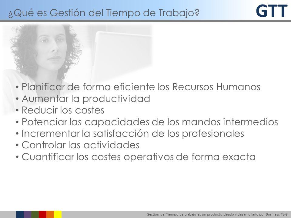GTT Gestión del Tiempo de trabajo es un producto ideado y desarrollado por Business T&G Planificar de forma eficiente los Recursos Humanos Aumentar la