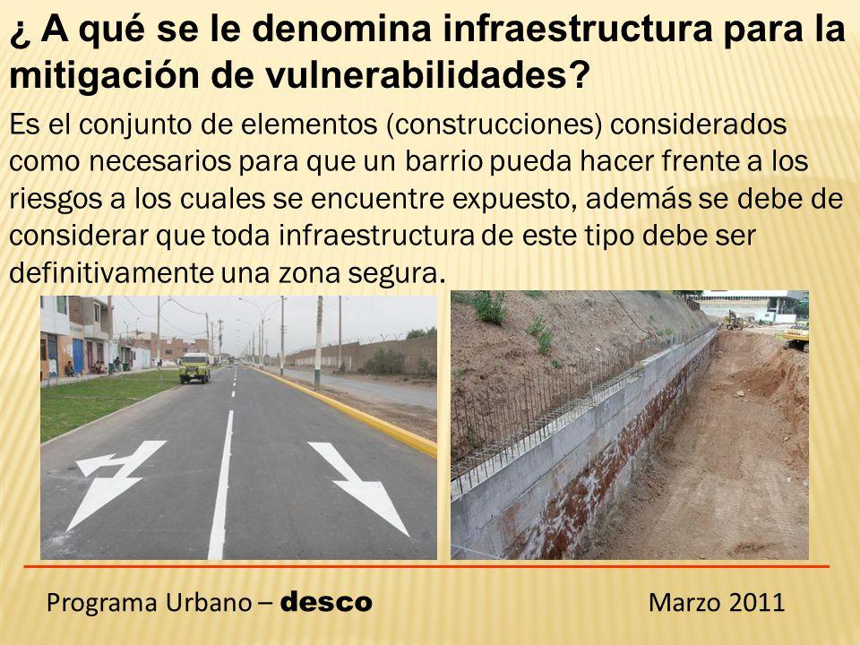 Programa Urbano – desco Marzo 2011 ¿ A qué se le denomina infraestructura para la mitigación de vulnerabilidades.
