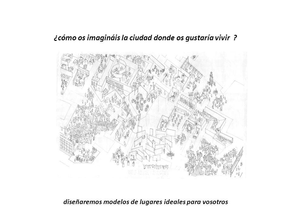 ¿cómo os imagináis la ciudad donde os gustaría vivir ? diseñaremos modelos de lugares ideales para vosotros