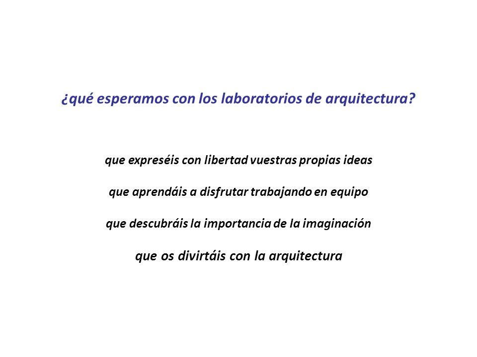 ¿qué esperamos con los laboratorios de arquitectura? que expreséis con libertad vuestras propias ideas que aprendáis a disfrutar trabajando en equipo