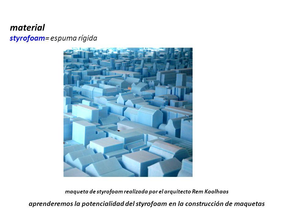 maqueta de styrofoam realizada por el arquitecto Rem Koolhaas material styrofoam= espuma rígida aprenderemos la potencialidad del styrofoam en la cons