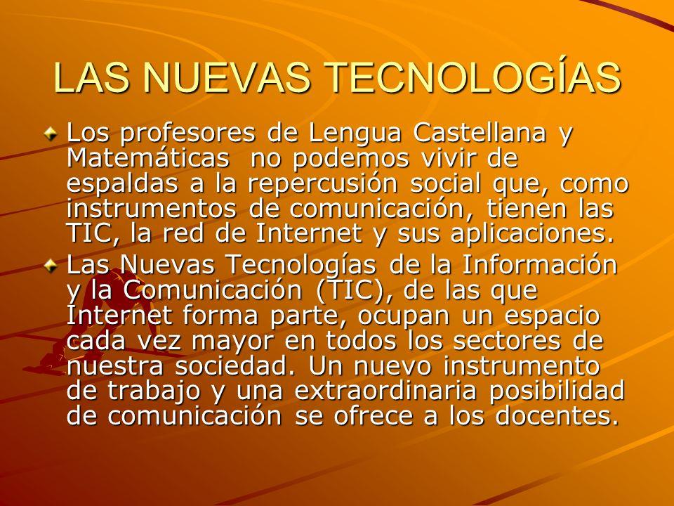 LAS NUEVAS TECNOLOGÍAS Los profesores de Lengua Castellana y Matemáticas no podemos vivir de espaldas a la repercusión social que, como instrumentos d