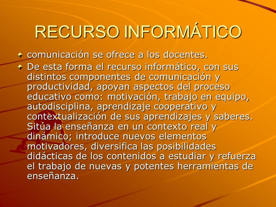 RECURSO INFORMÁTICO comunicación se ofrece a los docentes. De esta forma el recurso informático, con sus distintos componentes de comunicación y produ