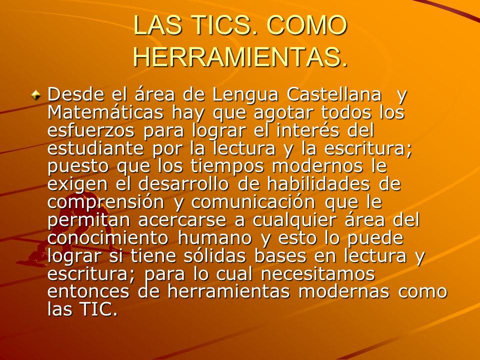 LAS TICS. COMO HERRAMIENTAS. Desde el área de Lengua Castellana y Matemáticas hay que agotar todos los esfuerzos para lograr el interés del estudiante