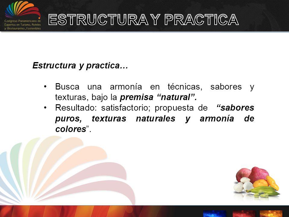 Estructura y practica… Busca una armonía en técnicas, sabores y texturas, bajo la premisa natural. Resultado: satisfactorio; propuesta de sabores puro