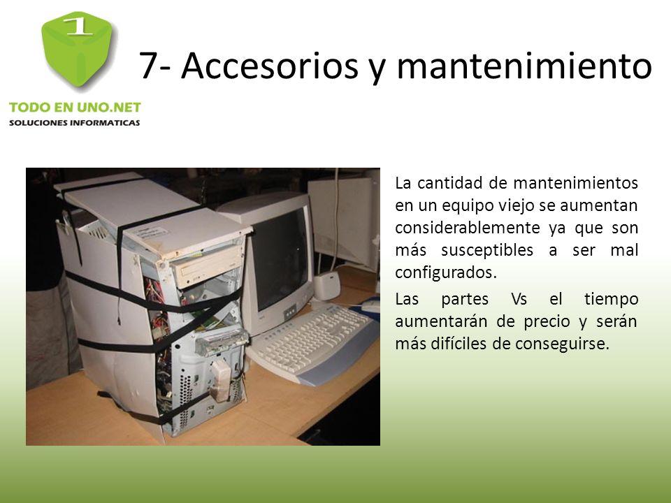 7- Accesorios y mantenimiento La cantidad de mantenimientos en un equipo viejo se aumentan considerablemente ya que son más susceptibles a ser mal con