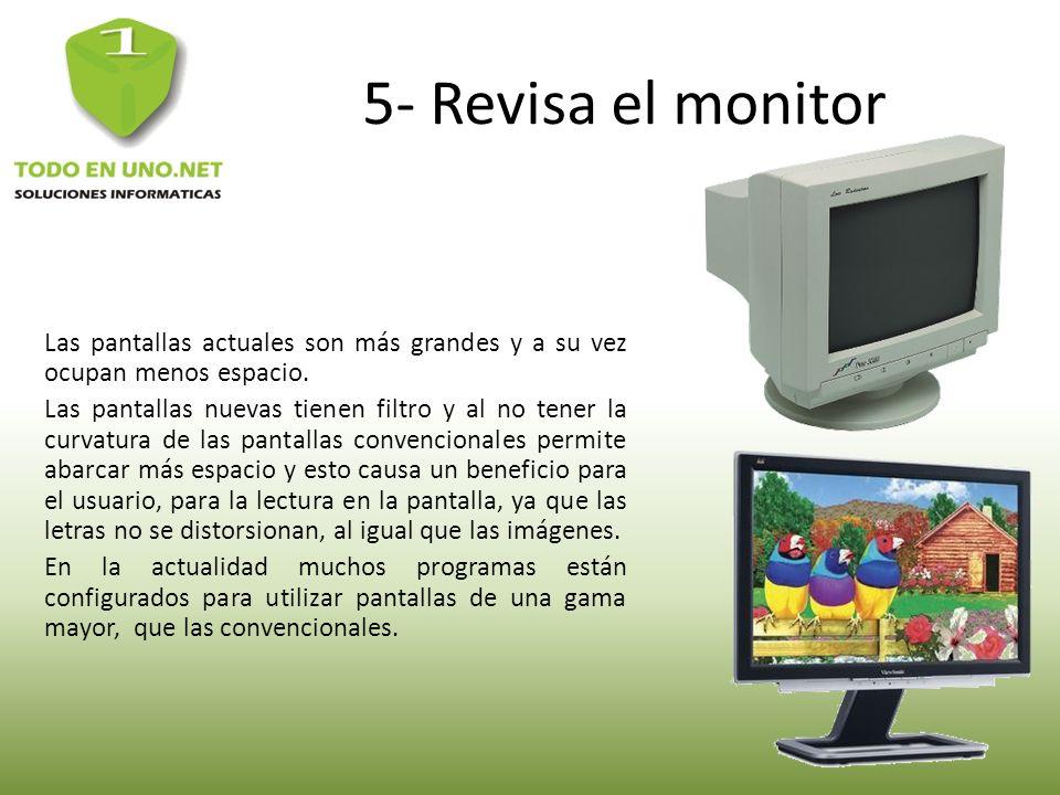 5- Revisa el monitor Las pantallas actuales son más grandes y a su vez ocupan menos espacio. Las pantallas nuevas tienen filtro y al no tener la curva