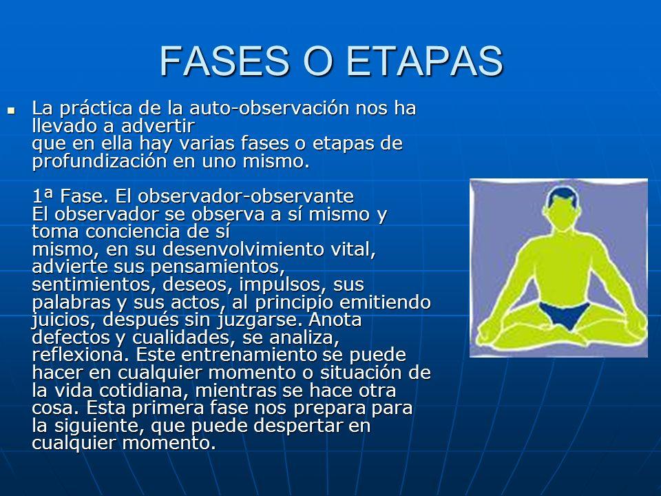 FASES O ETAPAS La práctica de la auto-observación nos ha llevado a advertir que en ella hay varias fases o etapas de profundización en uno mismo. 1ª F