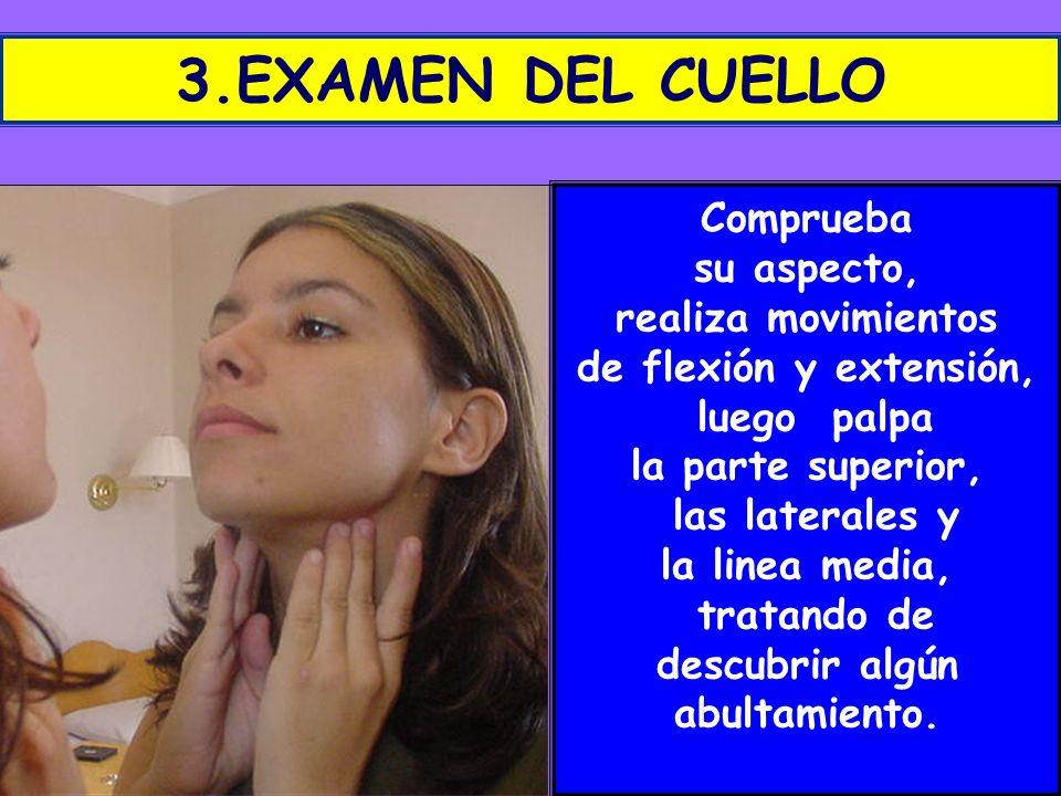 3.EXAMEN DEL CUELLO Comprueba su aspecto, realiza movimientos de flexión y extensión, luego palpa la parte superior, las laterales y la linea media, t