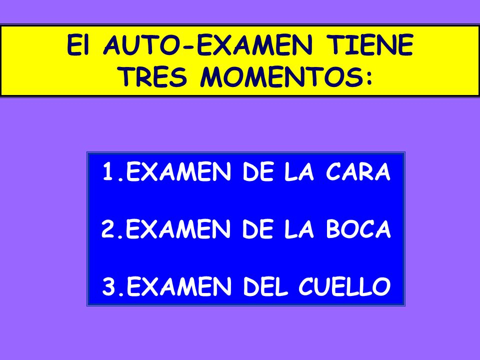 1.EXAMEN DE LA CARA 2.EXAMEN DE LA BOCA 3.EXAMEN DEL CUELLO El AUTO-EXAMEN TIENE TRES MOMENTOS: